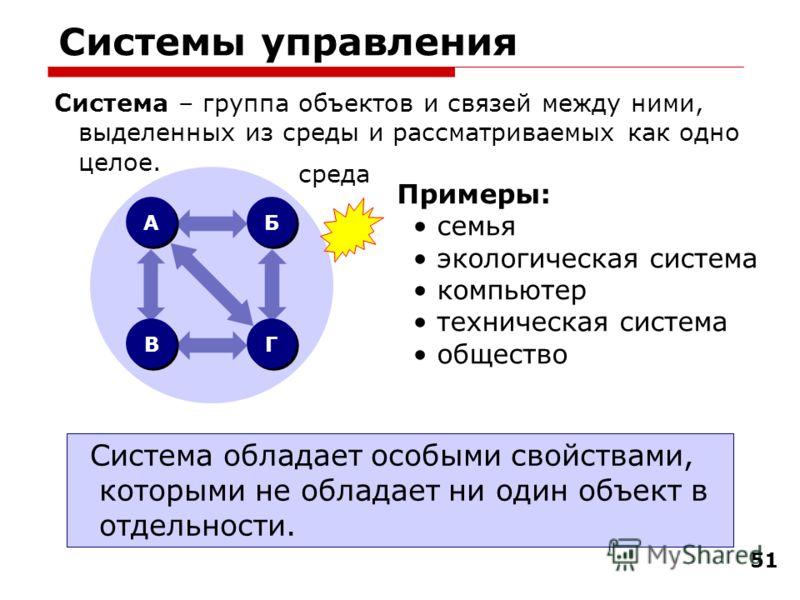 51 Системы управления Система – группа объектов и связей между ними, выделенных из среды и рассматриваемых как одно целое. Система обладает особыми свойствами, которыми не обладает ни один объект в отдельности. Примеры: семья экологическая система ко