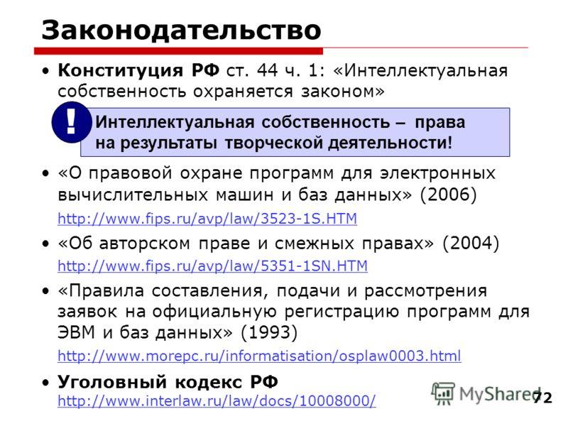 72 Законодательство Конституция РФ ст. 44 ч. 1: «Интеллектуальная собственность охраняется законом» «О правовой охране программ для электронных вычислительных машин и баз данных» (2006) http://www.fips.ru/avp/law/3523-1S.HTM http://www.fips.ru/avp/la
