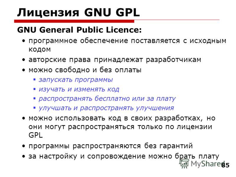 85 Лицензия GNU GPL GNU General Public Licence: программное обеспечение поставляется с исходным кодом авторские права принадлежат разработчикам можно свободно и без оплаты запускать программы изучать и изменять код распространять бесплатно или за пла