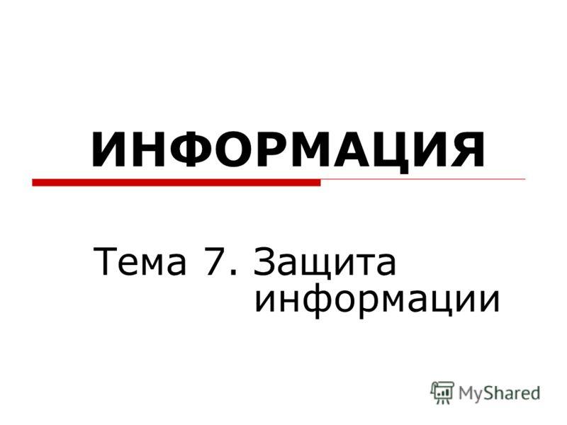 ИНФОРМАЦИЯ Тема 7. Защита информации