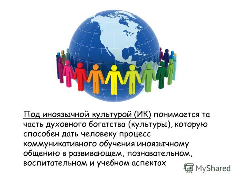 Под иноязычной культурой (ИК) понимается та часть духовного богатства (культуры), которую способен дать человеку процесс коммуникативного обучения иноязычному общению в развивающем, познавательном, воспитательном и учебном аспектах