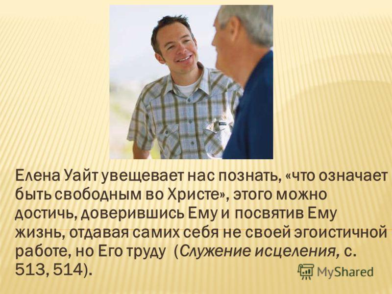 Елена Уайт увещевает нас познать, «что означает быть свободным во Христе», этого можно достичь, доверившись Ему и посвятив Ему жизнь, отдавая самих себя не своей эгоистичной работе, но Его труду (Служение исцеления, с. 513, 514).