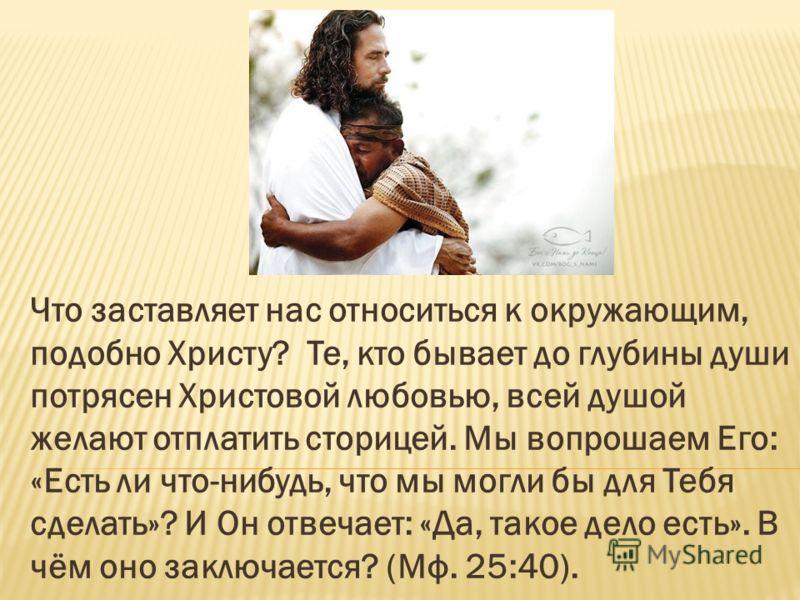 Что заставляет нас относиться к окружающим, подобно Христу? Те, кто бывает до глубины души потрясен Христовой любовью, всей душой желают отплатить сторицей. Мы вопрошаем Его: «Есть ли что-нибудь, что мы могли бы для Тебя сделать»? И Он отвечает: «Да,