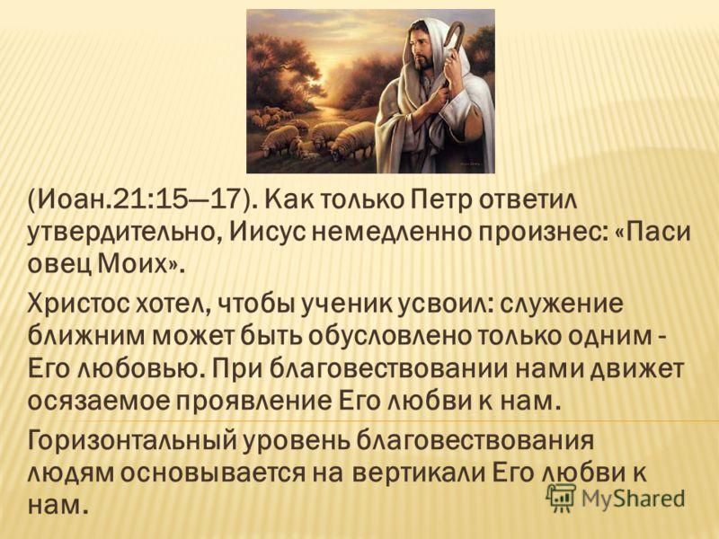 (Иоан.21:1517). Как только Петр ответил утвердительно, Иисус немедленно произнес: «Паси овец Моих». Христос хотел, чтобы ученик усвоил: служение ближним может быть обусловлено только одним - Его любовью. При благовествовании нами движет осязаемое про