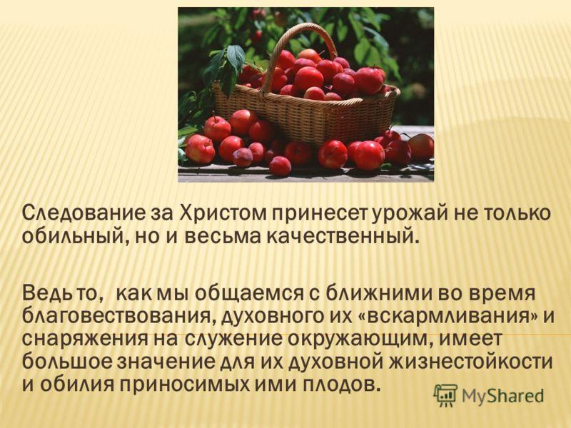 Следование за Христом принесет урожай не только обильный, но и весьма качественный. Ведь то, как мы общаемся с ближними во время благовествования, духовного их «вскармливания» и снаряжения на служение окружающим, имеет большое значение для их духовно