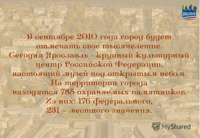 В сентябре 2010 года город будет отмечать свое тысячелетие. Сегодня Ярославль - крупный культурный центр Российской Федерации, настоящий музей под открытым небом. На территории города находятся 785 охраняемых памятников. Из них: 176 федерального, 231