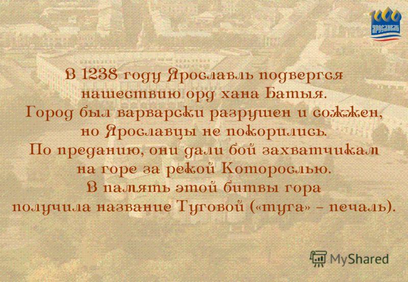 В 1238 году Ярославль подвергся нашествию орд хана Батыя. Город был варварски разрушен и сожжен, но Ярославцы не покорились. По преданию, они дали бой захватчикам на горе за рекой Которослью. В память этой битвы гора получила название Туговой («туга»