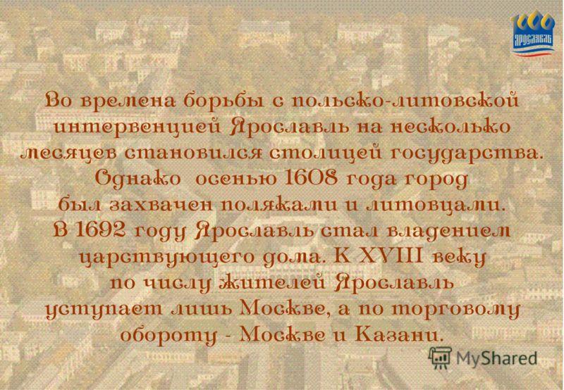 Во времена борьбы с польско-литовской интервенцией Ярославль на несколько месяцев становился столицей государства. Однако осенью 1608 года город был захвачен поляками и литовцами. В 1692 году Ярославль стал владением царствующего дома. К XVIII веку п