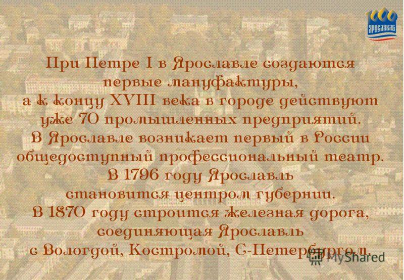 При Петре I в Ярославле создаются первые мануфактуры, а к концу XVIII века в городе действуют уже 70 промышленных предприятий. В Ярославле возникает первый в России общедоступный профессиональный театр. В 1796 году Ярославль становится центром губерн