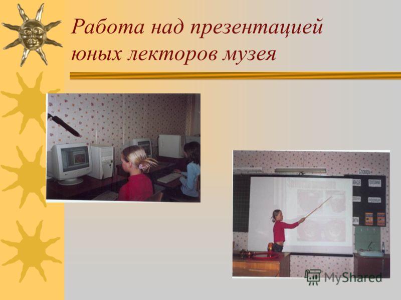 Работа над презентацией юных лекторов музея