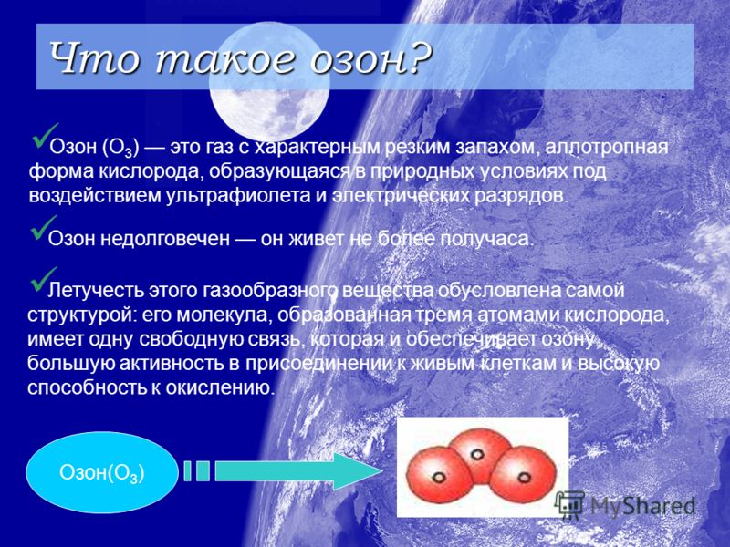 Что такое озон? Озон (О 3 ) это газ с характерным резким запахом, аллотропная форма кислорода, образующаяся в природных условиях под воздействием ультрафиолета и электрических разрядов. Озон недолговечен он живет не более получаса. Летучесть этого га