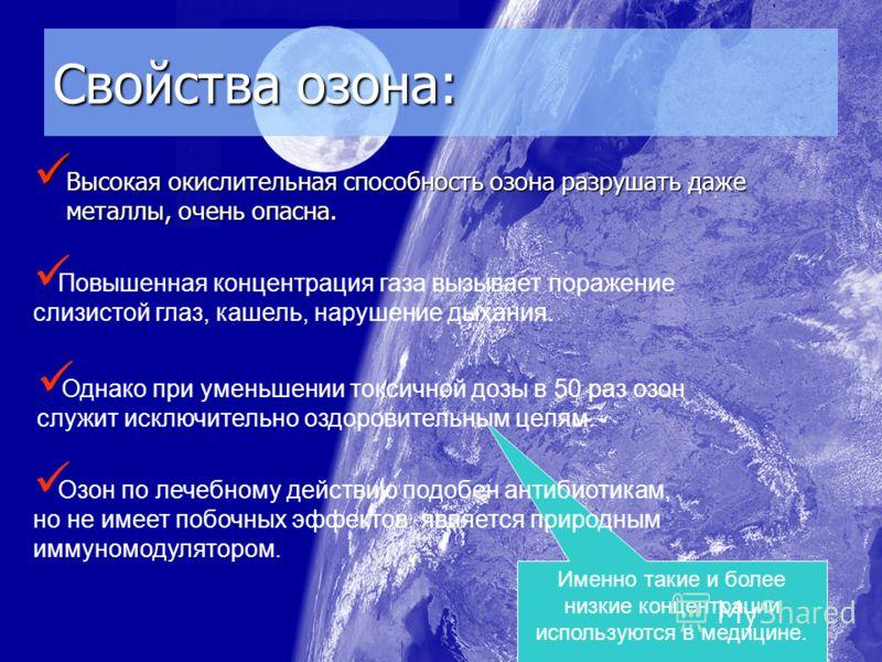 Свойства озона: Высокая окислительная способность озона разрушать даже металлы, очень опасна. Высокая окислительная способность озона разрушать даже металлы, очень опасна. Повышенная концентрация газа вызывает поражение слизистой глаз, кашель, наруше
