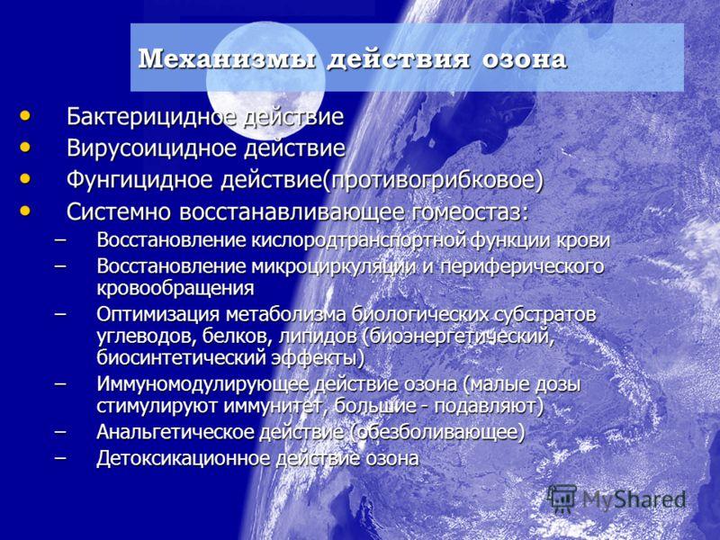 Механизмы действия озона Бактерицидное действие Бактерицидное действие Вирусоицидное действие Вирусоицидное действие Фунгицидное действие(противогрибковое) Фунгицидное действие(противогрибковое) Системно восстанавливающее гомеостаз: Системно восстана