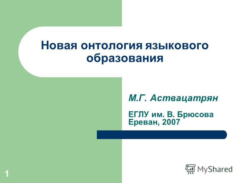 1 Новая онтология языкового образования М.Г. Аствацатрян ЕГЛУ им. В. Брюсова Ереван, 2007