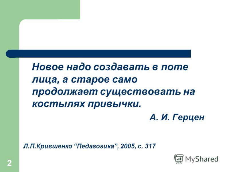 2 Новое надо создавать в поте лица, а старое само продолжает существовать на костылях привычки. А. И. Герцен Л.П.Крившенко Педагогика, 2005, с. 317