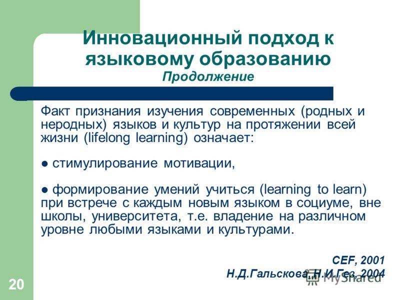 20 Инновационный подход к языковому образованию Продолжение Факт признания изучения современных (родных и неродных) языков и культур на протяжении всей жизни (lifelong learning) означает: стимулирование мотивации, формирование умений учиться (learnin