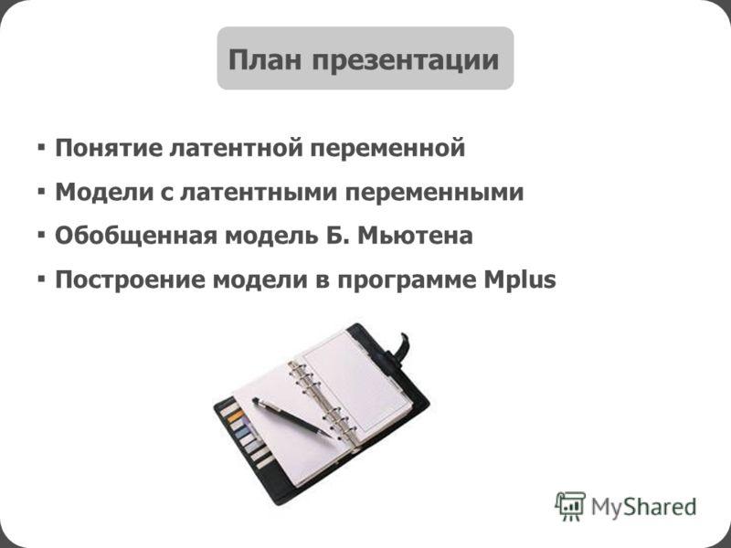 Понятие латентной переменной Модели с латентными переменными Обобщенная модель Б. Мьютена Построение модели в программе Mplus План презентации