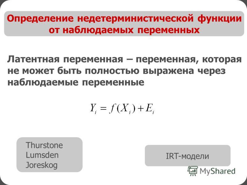 Определение недетерминистической функции от наблюдаемых переменных Латентная переменная – переменная, которая не может быть полностью выражена через наблюдаемые переменные Thurstone Lumsden Joreskog IRT-модели