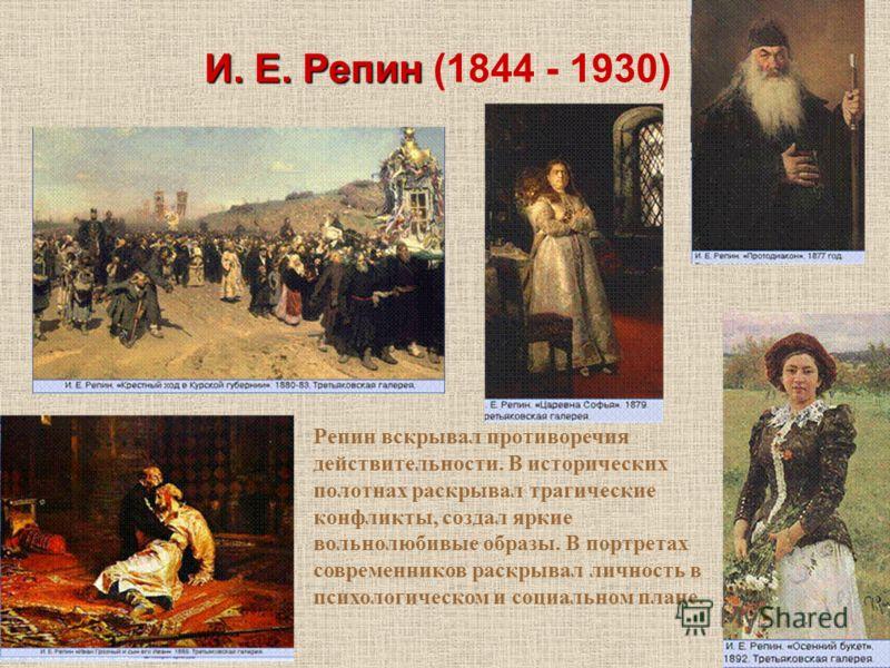 И. Е. Репин И. Е. Репин (1844 - 1930) Репин вскрывал противоречия действительности. В исторических полотнах раскрывал трагические конфликты, создал яркие вольнолюбивые образы. В портретах современников раскрывал личность в психологическом и социально
