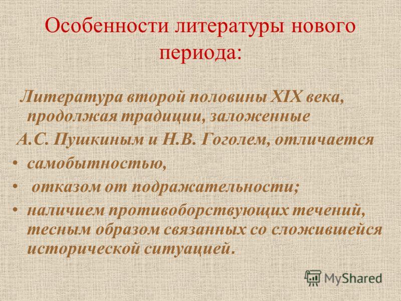 Литература второй половины XIX века, продолжая традиции, заложенные А.С. Пушкиным и Н.В. Гоголем, отличается самобытностью, отказом от подражательности; наличием противоборствующих течений, тесным образом связанных со сложившейся исторической ситуаци