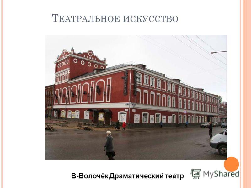 Т ЕАТРАЛЬНОЕ ИСКУССТВО В-Волочёк Драматический театр