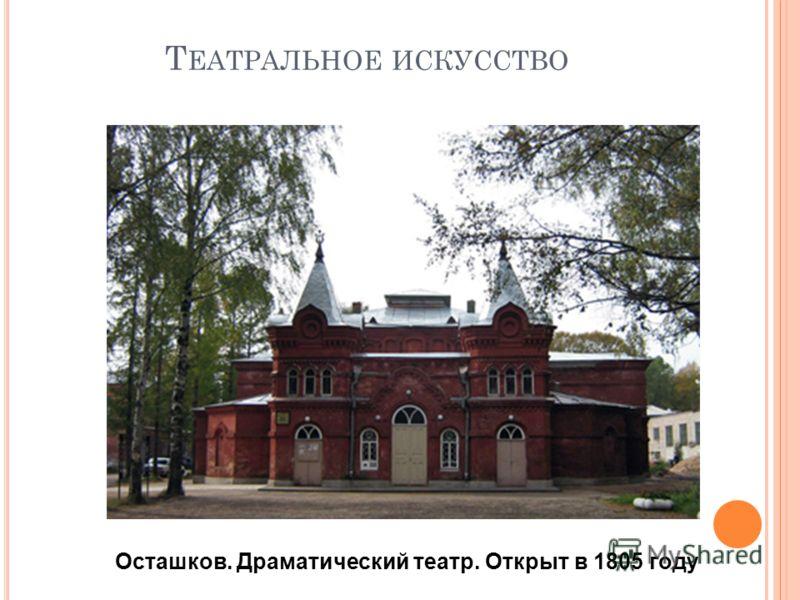 Т ЕАТРАЛЬНОЕ ИСКУССТВО Осташков. Драматический театр. Открыт в 1805 году