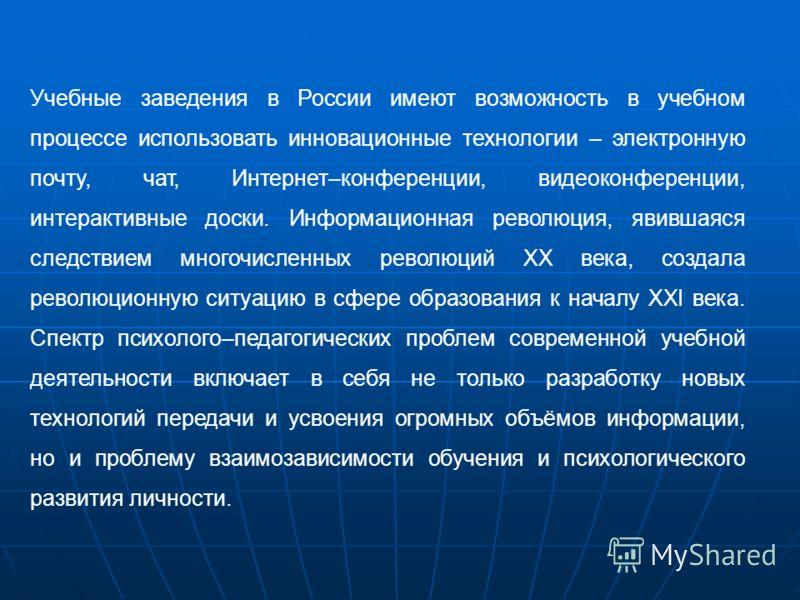 Учебные заведения в России имеют возможность в учебном процессе использовать инновационные технологии – электронную почту, чат, Интернет–конференции, видеоконференции, интерактивные доски. Информационная революция, явившаяся следствием многочисленных