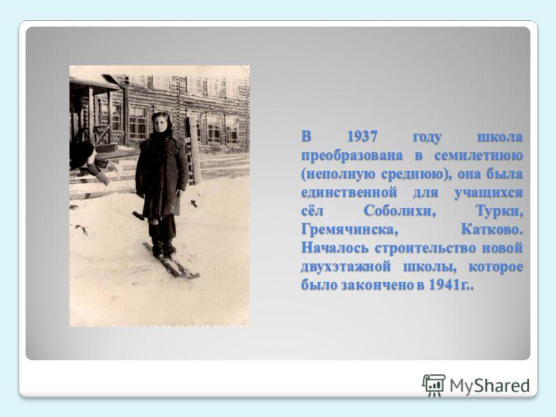 В 1937 году школа преобразована в семилетнюю (неполную среднюю), она была единственной для учащихся сёл Соболихи, Турки, Гремячинска, Катково. Началось строительство новой двухэтажной школы, которое было закончено в 1941г..