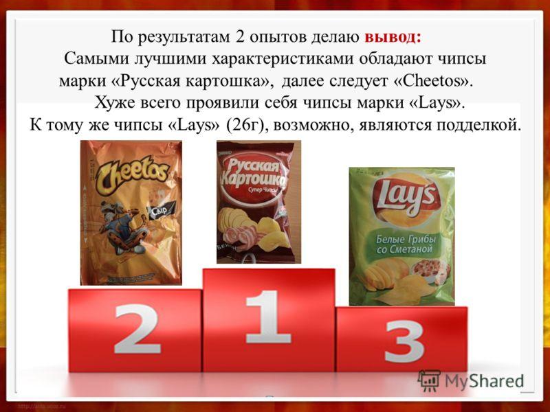По результатам 2 опытов делаю вывод: Самыми лучшими характеристиками обладают чипсы марки «Русская картошка», далее следует «Cheetos». Хуже всего проявили себя чипсы марки «Lays». К тому же чипсы «Lays» (26г), возможно, являются подделкой.