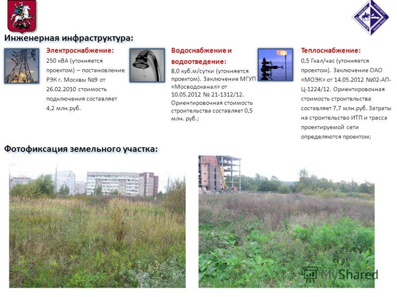 Фотофиксация земельного участка: 4 Инженерная инфраструктура: Электроснабжение: 250 кВА (уточняется проектом) – постановление РЭК г. Москвы 9 от 26.02.2010 стоимость подключения составляет 4,2 млн.руб. Теплоснабжение: 0,5 Гкал/час (уточняется проекто