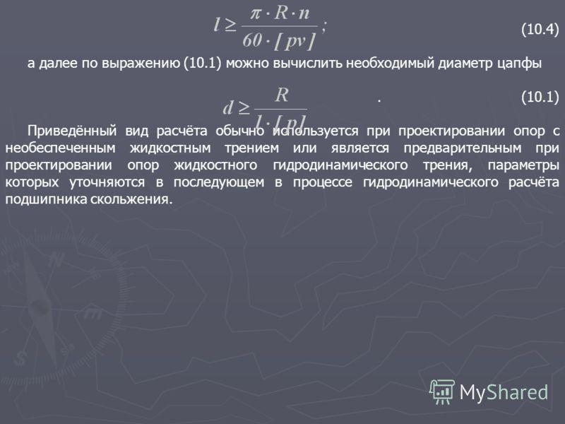 (10.4) а далее по выражению (10.1) можно вычислить необходимый диаметр цапфы.(10.1) Приведённый вид расчёта обычно используется при проектировании опор с необеспеченным жидкостным трением или является предварительным при проектировании опор жидкостно