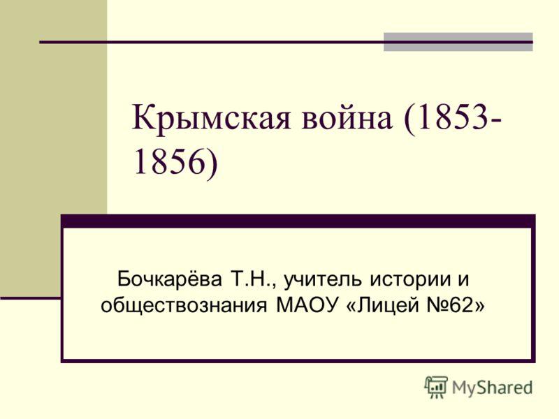Крымская война (1853- 1856) Бочкарёва Т.Н., учитель истории и обществознания МАОУ «Лицей 62»