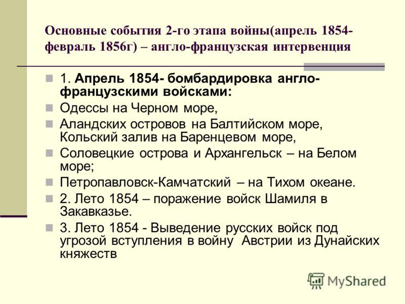 Основные события 2-го этапа войны(апрель 1854- февраль 1856г) – англо-французская интервенция 1. Апрель 1854- бомбардировка англо- французскими войсками: Одессы на Черном море, Аландских островов на Балтийском море, Кольский залив на Баренцевом море,