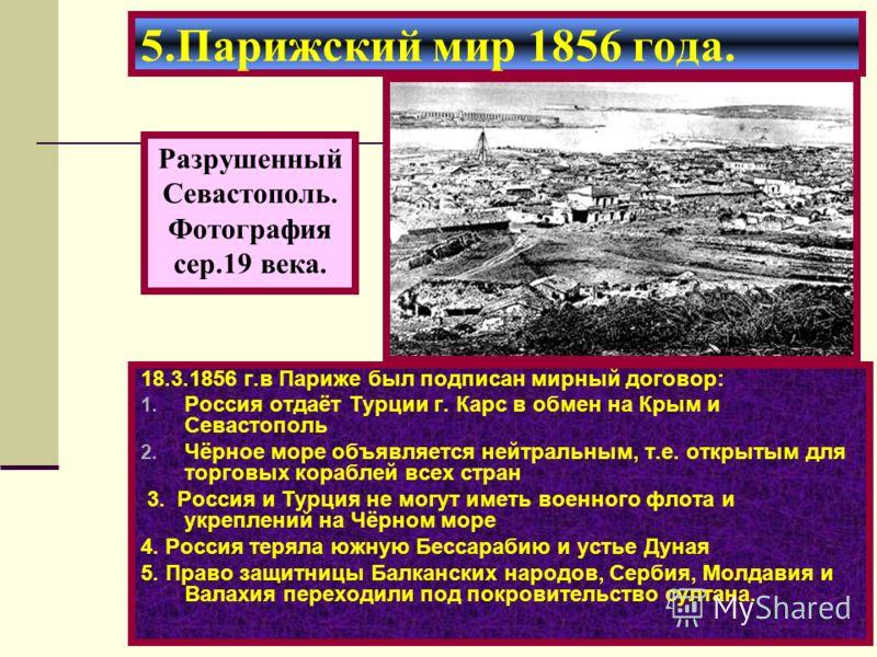 18.3.1856 г.в Париже был подписан мирный договор: 1. Россия отдаёт Турции г. Карс в обмен на Крым и Севастополь 2. Чёрное море объявляется нейтральным, т.е. открытым для торговых кораблей всех стран 3. Россия и Турция не могут иметь военного флота и