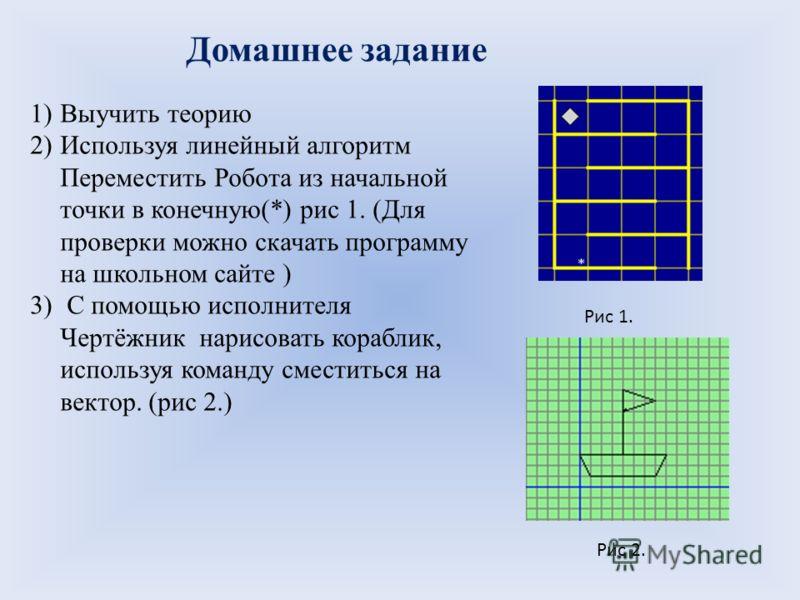 Домашнее задание 1)Выучить теорию 2)Используя линейный алгоритм Переместить Робота из начальной точки в конечную(*) рис 1. (Для проверки можно скачать программу на школьном сайте ) 3) С помощью исполнителя Чертёжник нарисовать кораблик, используя ком