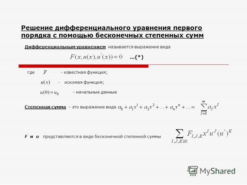 Дифференциальным уравнением называется выражение вида …(*) где - известная функция; - искомая функция; - начальные данные Степенная сумма - это выражение вида : F и u представляются в виде бесконечной степенной суммы Решение дифференциального уравнен