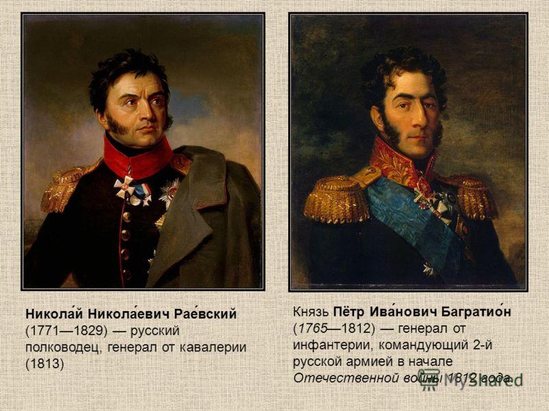 Князь Пётр Ива́нович Багратио́н (17651812) генерал от инфантерии, командующий 2-й русской армией в начале Отечественной войны 1812 года. Никола́й Никола́евич Рае́вский (17711829) русский полководец, генерал от кавалерии (1813)
