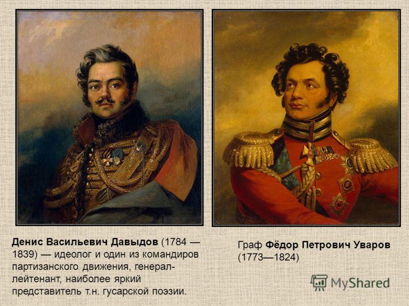 Граф Фёдор Петрович Уваров (17731824) Денис Васильевич Давыдов (1784 1839) идеолог и один из командиров партизанского движения, генерал- лейтенант, наиболее яркий представитель т.н. гусарской поэзии.