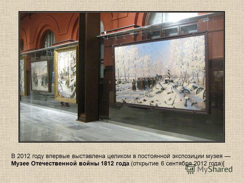В 2012 году впервые выставлена целиком в постоянной экспозиции музея Музее Отечественной войны 1812 года (открытие 6 сентября 2012 года)[