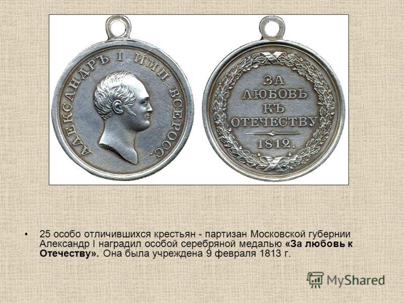 25 особо отличившихся крестьян - партизан Московской губернии Александр I наградил особой серебряной медалью «За любовь к Отечеству». Она была учреждена 9 февраля 1813 г.
