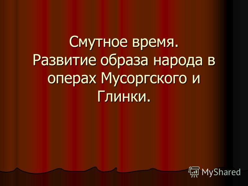 Смутное время. Развитие образа народа в операх Мусоргского и Глинки.