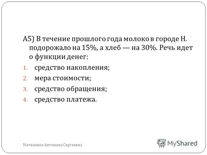 А 5) В течение прошлого года молоко в городе Н. подорожало на 15%, а хлеб на 30%. Речь идет о функции денег : 1. средство накопления ; 2. мера стоимости ; 3. средство обращения ; 4. средство платежа. Матвиенко Антонина Сергеевна