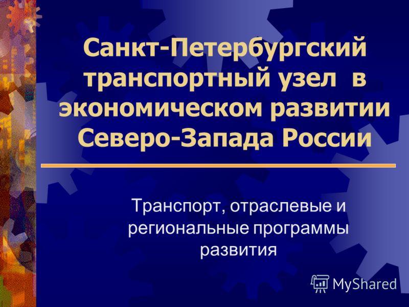 Санкт-Петербургский транспортный узел в экономическом развитии Северо-Запада России Транспорт, отраслевые и региональные программы развития