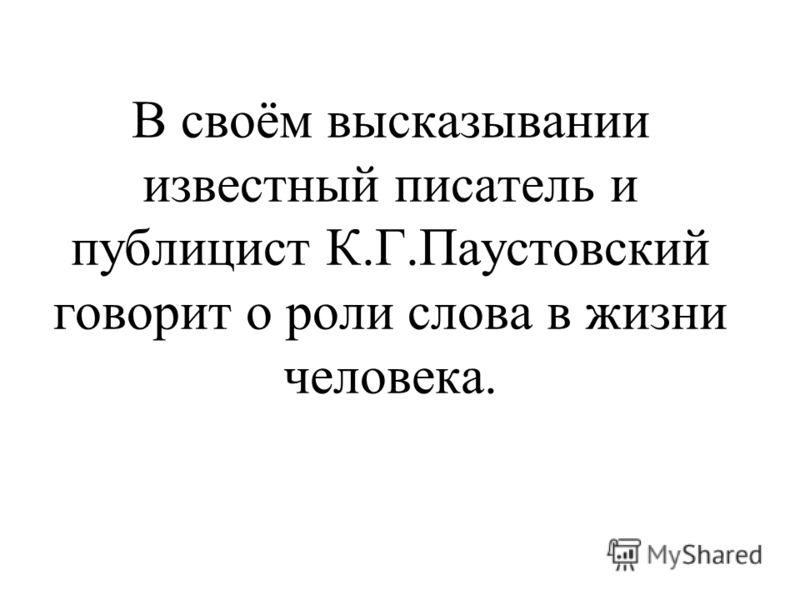 В своём высказывании известный писатель и публицист К.Г.Паустовский говорит о роли слова в жизни человека.