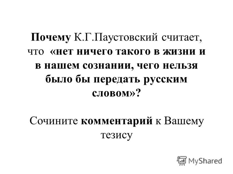 Почему К.Г.Паустовский считает, что «нет ничего такого в жизни и в нашем сознании, чего нельзя было бы передать русским словом»? Сочините комментарий к Вашему тезису