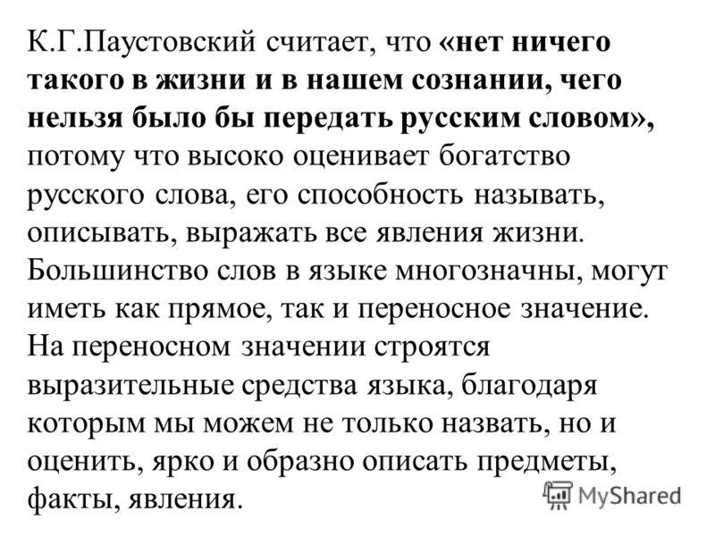 К.Г.Паустовский считает, что «нет ничего такого в жизни и в нашем сознании, чего нельзя было бы передать русским словом», потому что высоко оценивает богатство русского слова, его способность называть, описывать, выражать все явления жизни. Большинст