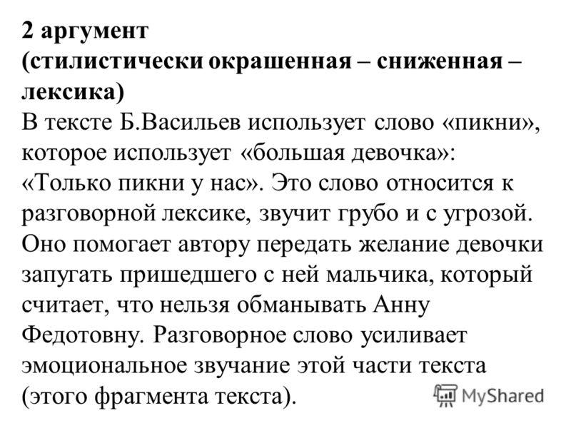 2 аргумент (стилистически окрашенная – сниженная – лексика) В тексте Б.Васильев использует слово «пикни», которое использует «большая девочка»: «Только пикни у нас». Это слово относится к разговорной лексике, звучит грубо и с угрозой. Оно помогает ав