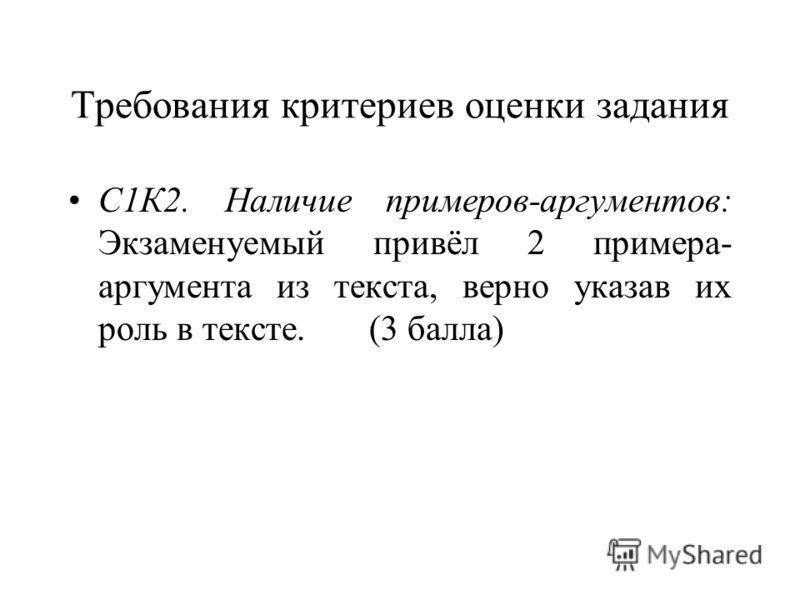 Требования критериев оценки задания С1К2. Наличие примеров-аргументов: Экзаменуемый привёл 2 примера- аргумента из текста, верно указав их роль в тексте. (3 балла)