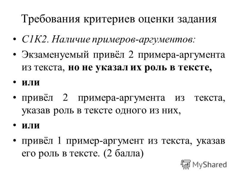 Требования критериев оценки задания С1К2. Наличие примеров-аргументов: Экзаменуемый привёл 2 примера-аргумента из текста, но не указал их роль в тексте, или привёл 2 примера-аргумента из текста, указав роль в тексте одного из них, или привёл 1 пример