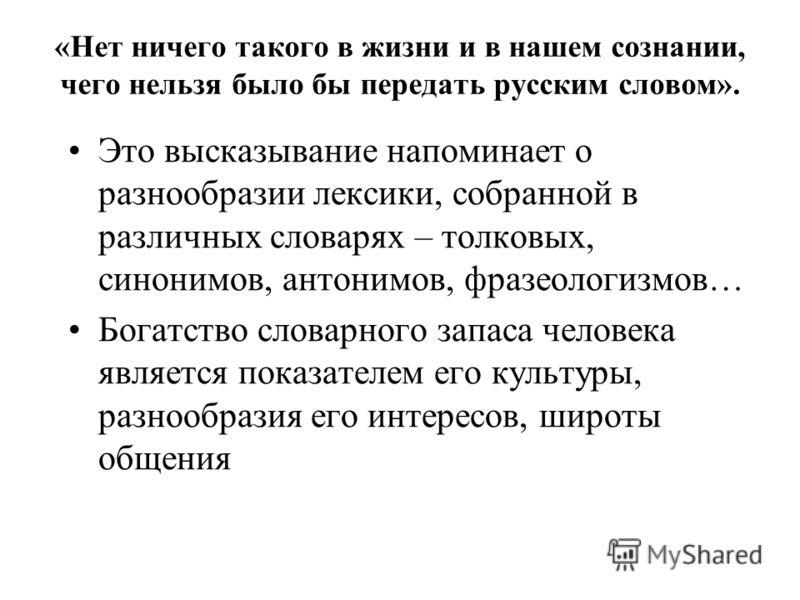 «Нет ничего такого в жизни и в нашем сознании, чего нельзя было бы передать русским словом». Это высказывание напоминает о разнообразии лексики, собранной в различных словарях – толковых, синонимов, антонимов, фразеологизмов… Богатство словарного зап
